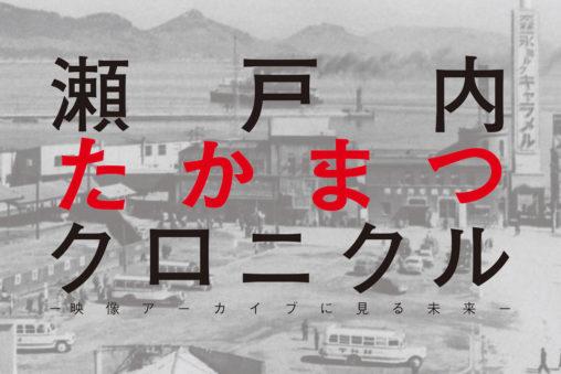 瀬戸内たかまつクロニクル‐映像アーカイブに見る未来-